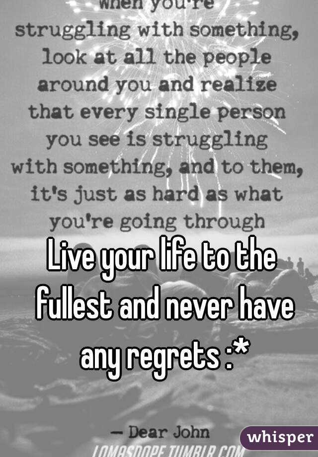 Live your life to the fullest and never have any regrets :*