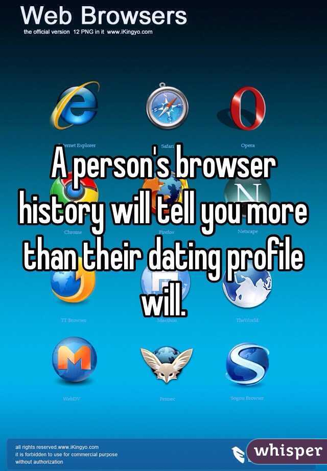 A person's browser history will tell you more than their dating profile will.