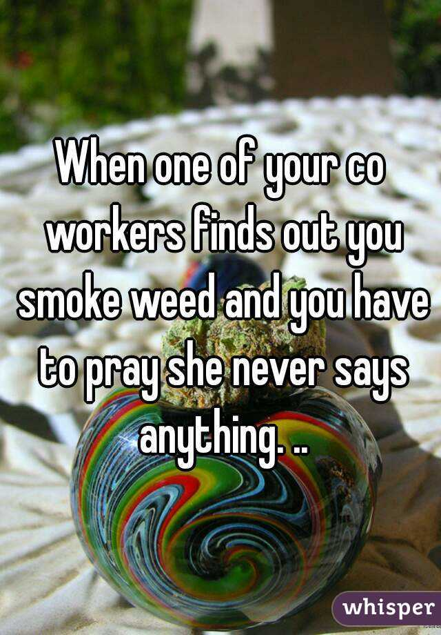 When one of your co workers finds out you smoke weed and you have to pray she never says anything. ..