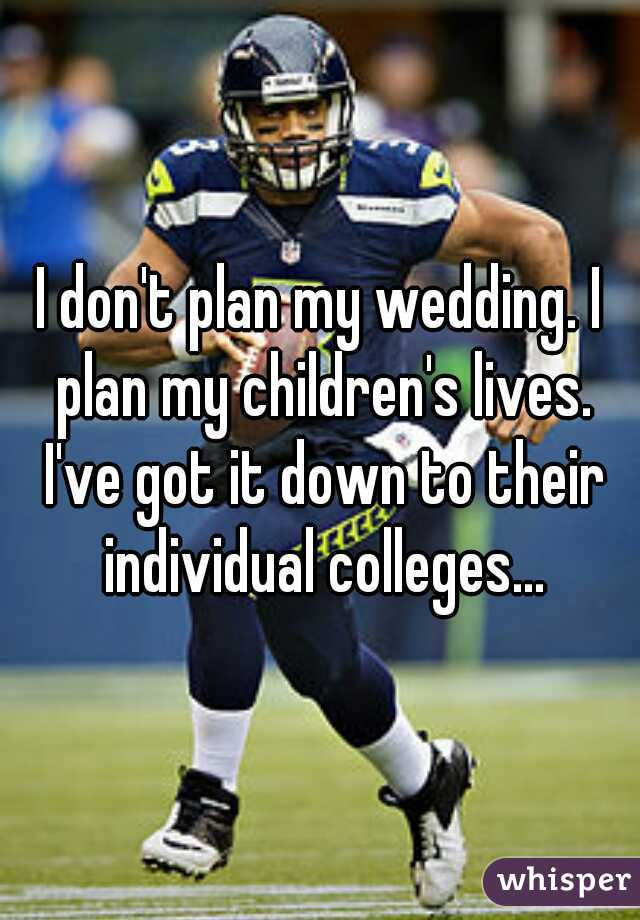 I don't plan my wedding. I plan my children's lives. I've got it down to their individual colleges...