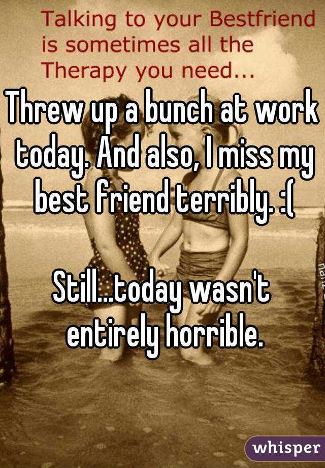 Threw up a bunch at work today. And also, I miss my best friend terribly. :(  Still...today wasn't entirely horrible.