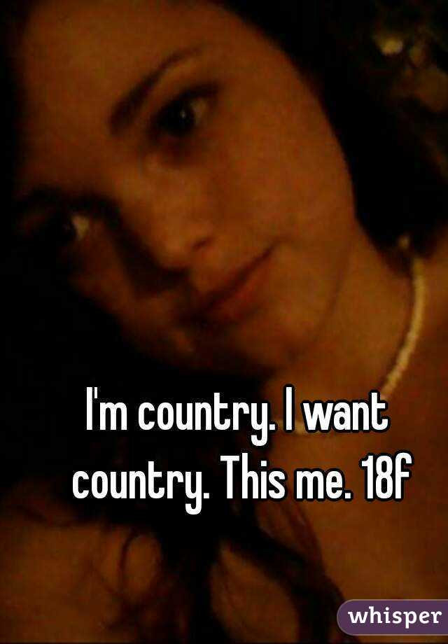 I'm country. I want country. This me. 18f