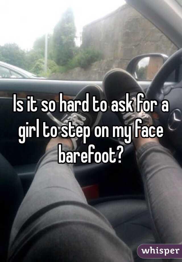 Is it so hard to ask for a girl to step on my face barefoot?
