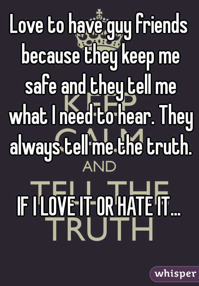 Love to have guy friends because they keep me safe and they tell me what I need to hear. They always tell me the truth.  IF I LOVE IT OR HATE IT...