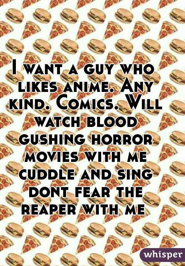 I want a guy who likes anime. Any kind. Comics. Will watch blood gushing horror movies with me cuddle and sing dont fear the reaper with me