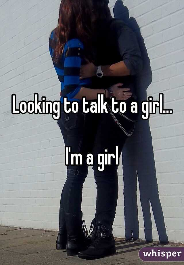 Looking to talk to a girl...  I'm a girl