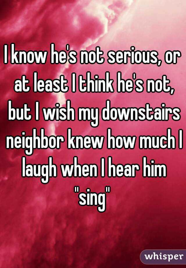 """I know he's not serious, or at least I think he's not, but I wish my downstairs neighbor knew how much I laugh when I hear him """"sing"""""""