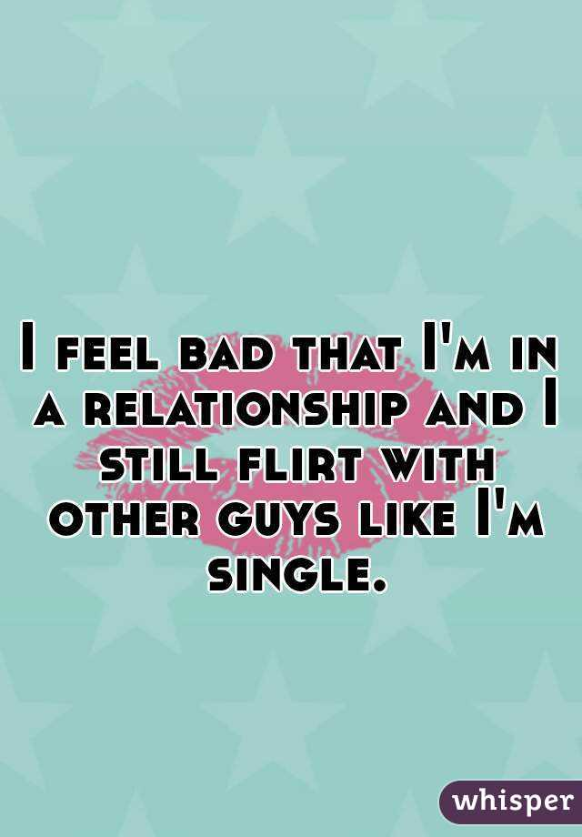 I feel bad that I'm in a relationship and I still flirt with other guys like I'm single.