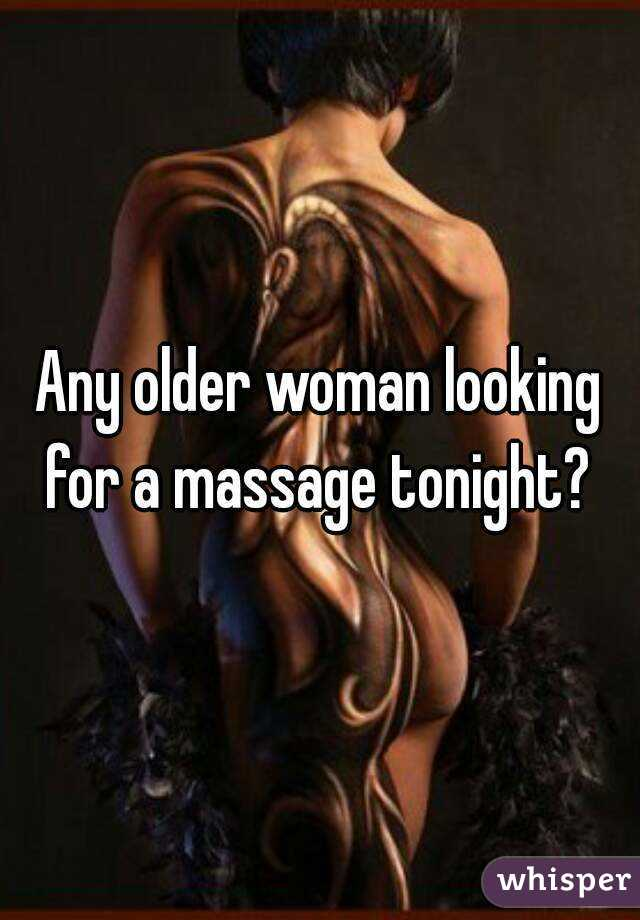 Any older woman looking for a massage tonight?