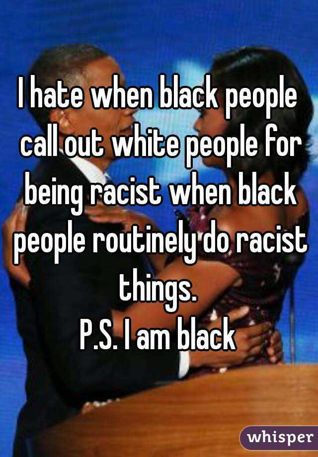 I hate when black people call out white people for being racist when black people routinely do racist things.  P.S. I am black