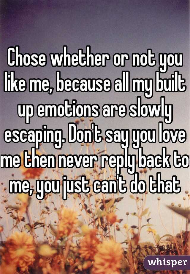 Chose whether or not you like me, because all my built up emotions are slowly escaping. Don't say you love me then never reply back to me, you just can't do that