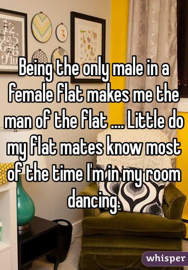Being the only male in a female flat makes me the man of the flat .... Little do my flat mates know most of the time I'm in my room dancing.