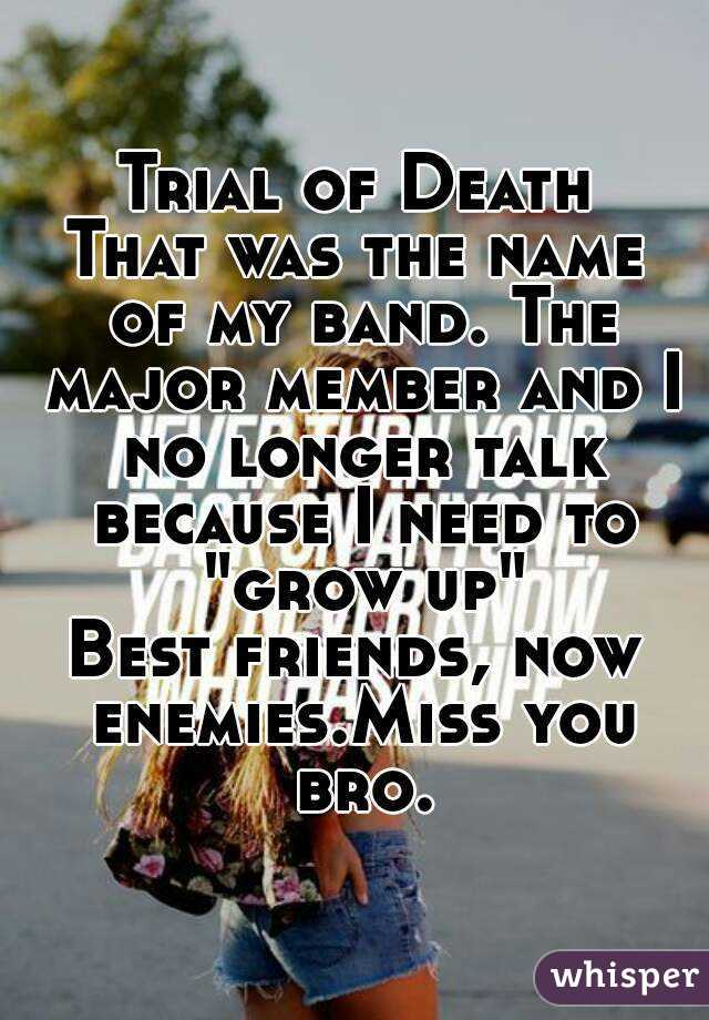 """Trial of Death That was the name of my band. The major member and I no longer talk because I need to """"grow up"""" Best friends, now enemies.Miss you bro."""
