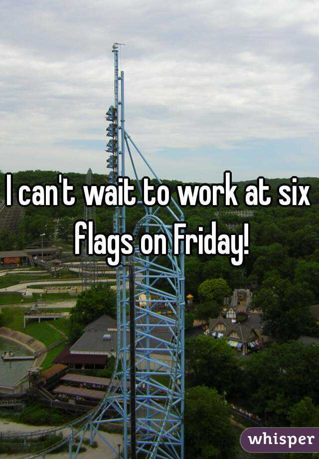 I can't wait to work at six flags on Friday!