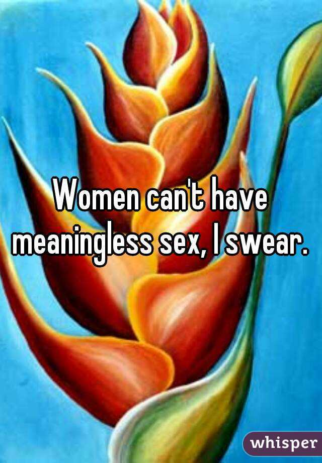 Women can't have meaningless sex, I swear.