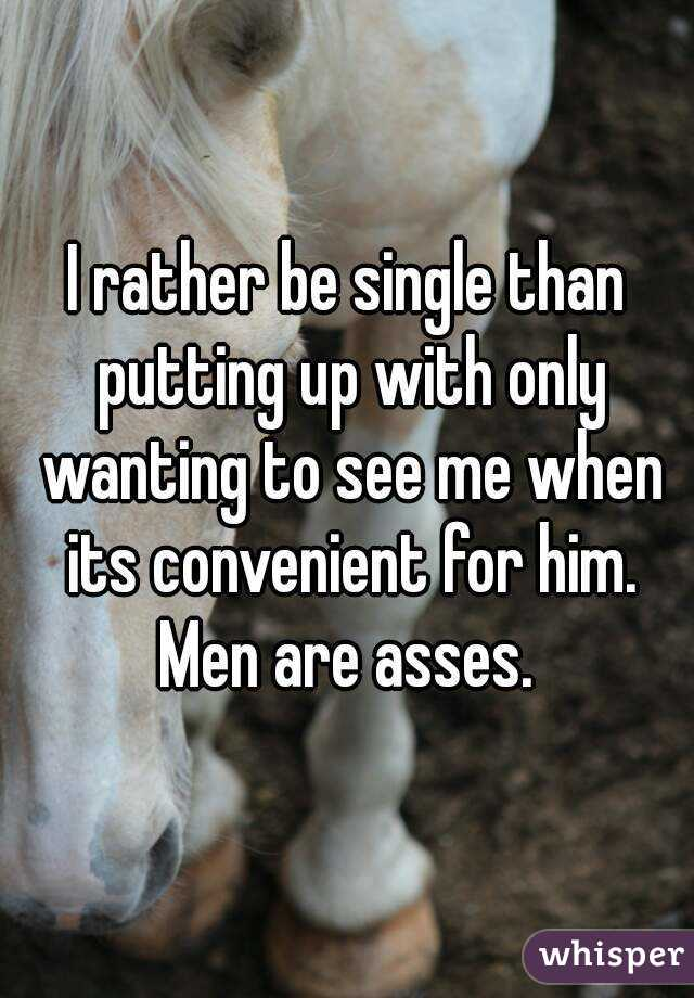 I rather be single than putting up with only wanting to see me when its convenient for him. Men are asses.