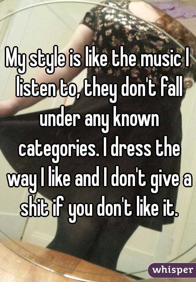 My style is like the music I listen to, they don't fall under any known categories. I dress the way I like and I don't give a shit if you don't like it.