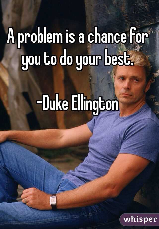 A problem is a chance for you to do your best.  -Duke Ellington