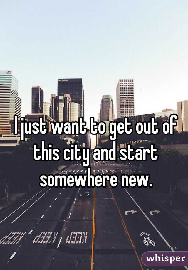 I just want to get out of this city and start somewhere new.