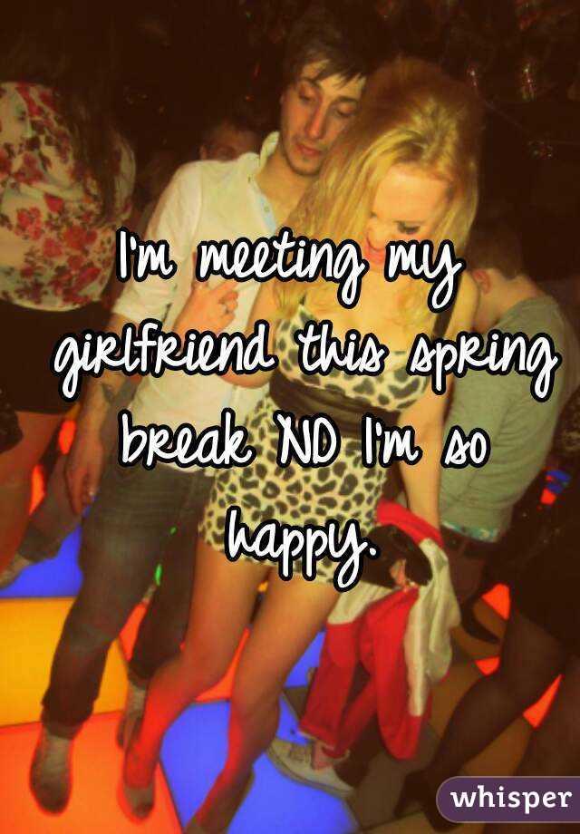 I'm meeting my girlfriend this spring break ND I'm so happy.