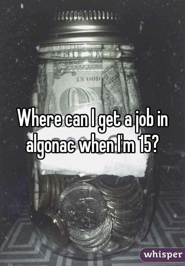 Where can I get a job in algonac when I'm 15?