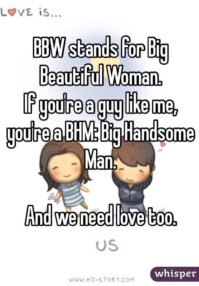 BBW stands for Big Beautiful Woman.  If you're a guy like me, you're a BHM: Big Handsome Man.   And we need love too.