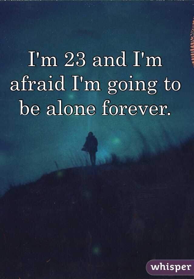 I'm 23 and I'm afraid I'm going to be alone forever.