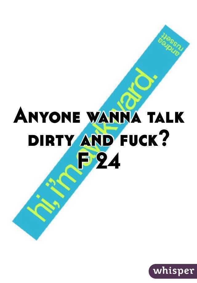 Anyone wanna talk dirty and fuck? F 24