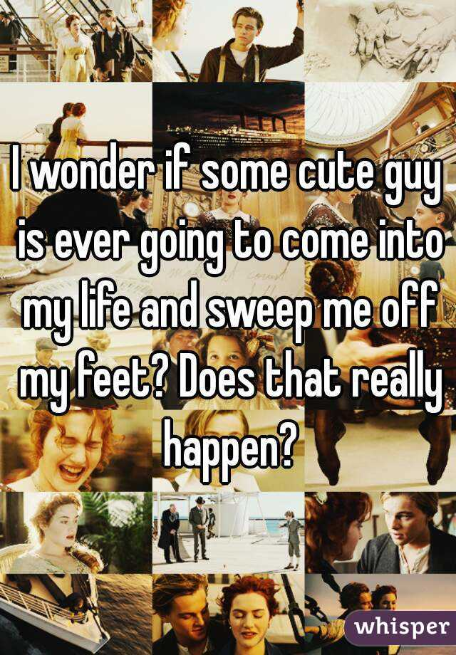 I wonder if some cute guy is ever going to come into my life and sweep me off my feet? Does that really happen?