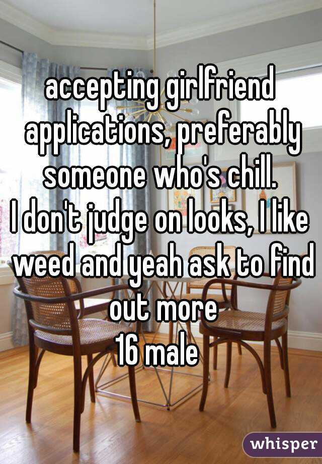 accepting girlfriend applications, preferably someone who's chill.  I don't judge on looks, I like weed and yeah ask to find out more 16 male
