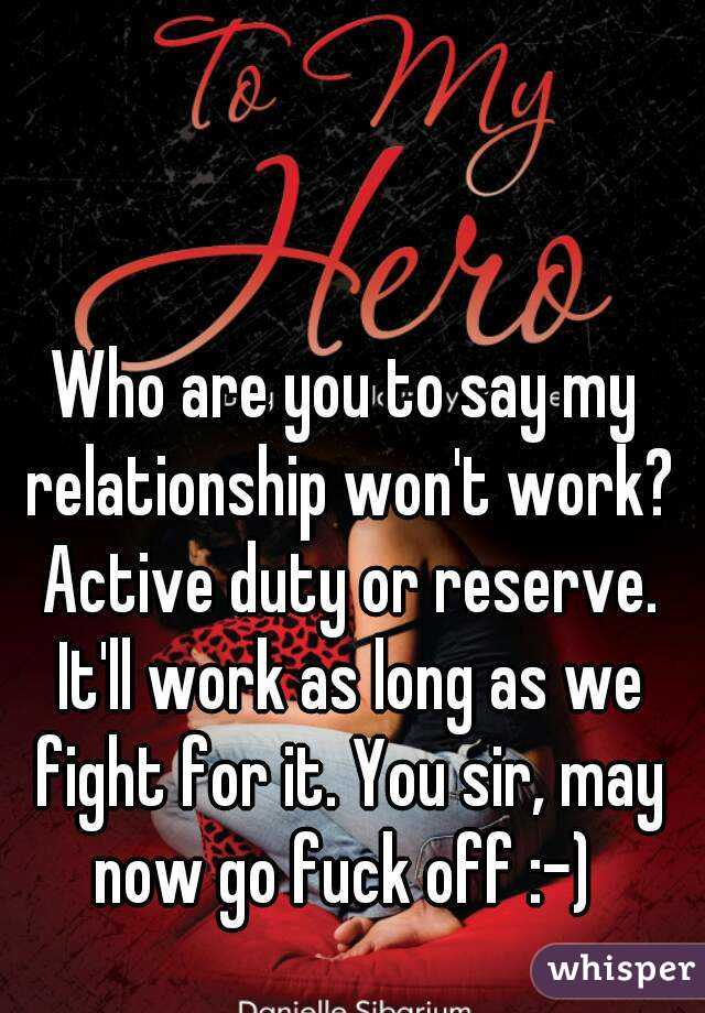 Who are you to say my relationship won't work? Active duty or reserve. It'll work as long as we fight for it. You sir, may now go fuck off :-)