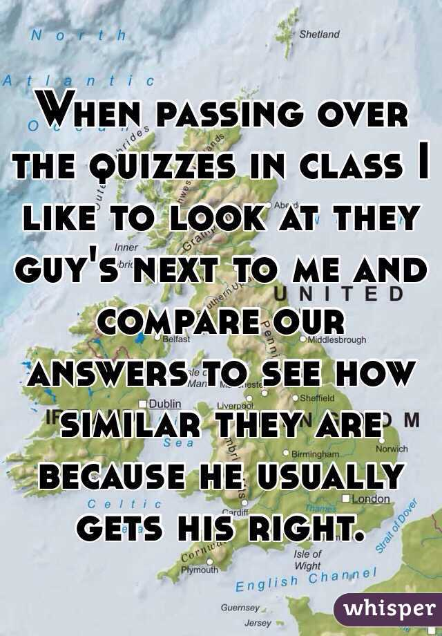 When passing over the quizzes in class I like to look at they guy's next to me and compare our answers to see how similar they are because he usually gets his right.