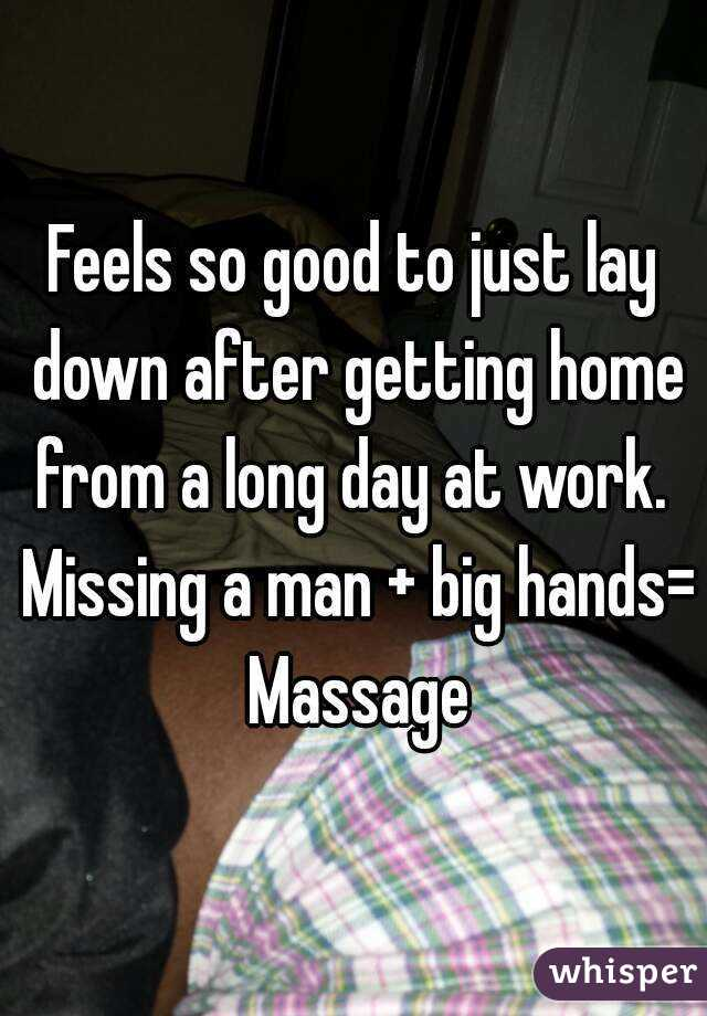 Feels so good to just lay down after getting home from a long day at work.  Missing a man + big hands= Massage