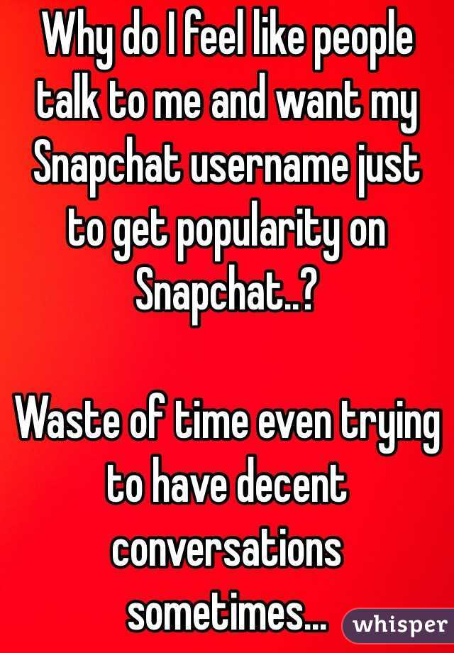 Why do I feel like people talk to me and want my Snapchat username just to get popularity on Snapchat..?  Waste of time even trying to have decent conversations sometimes...