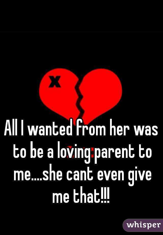 All I wanted from her was to be a loving parent to me....she cant even give me that!!!