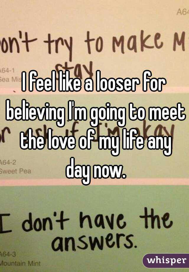 I feel like a looser for believing I'm going to meet the love of my life any day now.