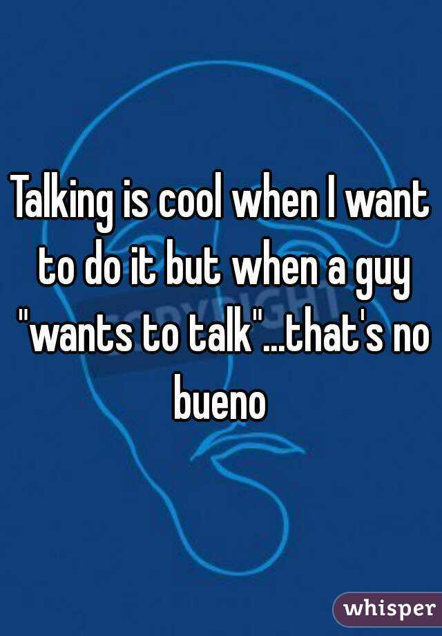 """Talking is cool when I want to do it but when a guy """"wants to talk""""...that's no bueno"""