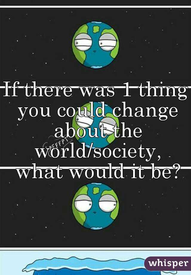 If there was 1 thing you could change about the world/society, what would it be?
