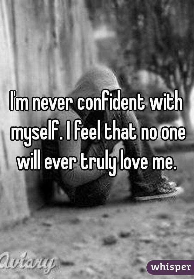 I'm never confident with myself. I feel that no one will ever truly love me.