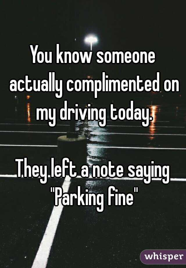 """You know someone actually complimented on my driving today.  They left a note saying """"Parking fine"""""""