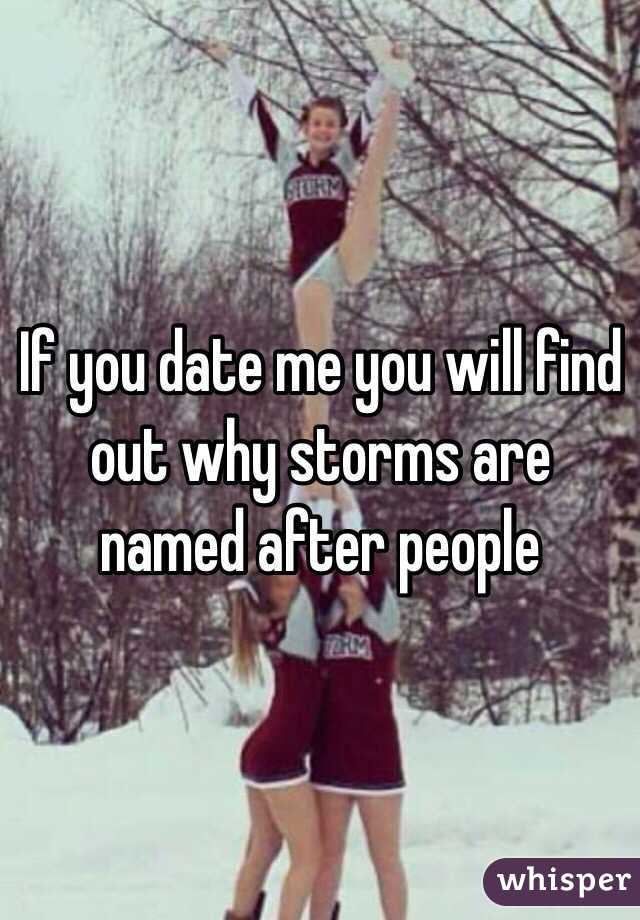 If you date me you will find out why storms are named after people