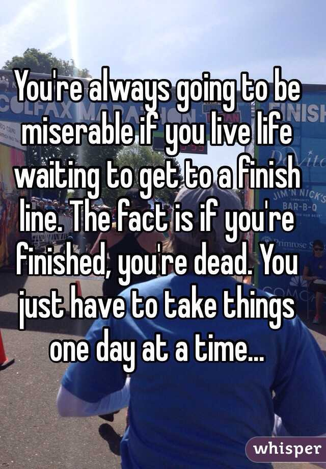 You're always going to be miserable if you live life waiting to get to a finish line. The fact is if you're finished, you're dead. You just have to take things one day at a time...