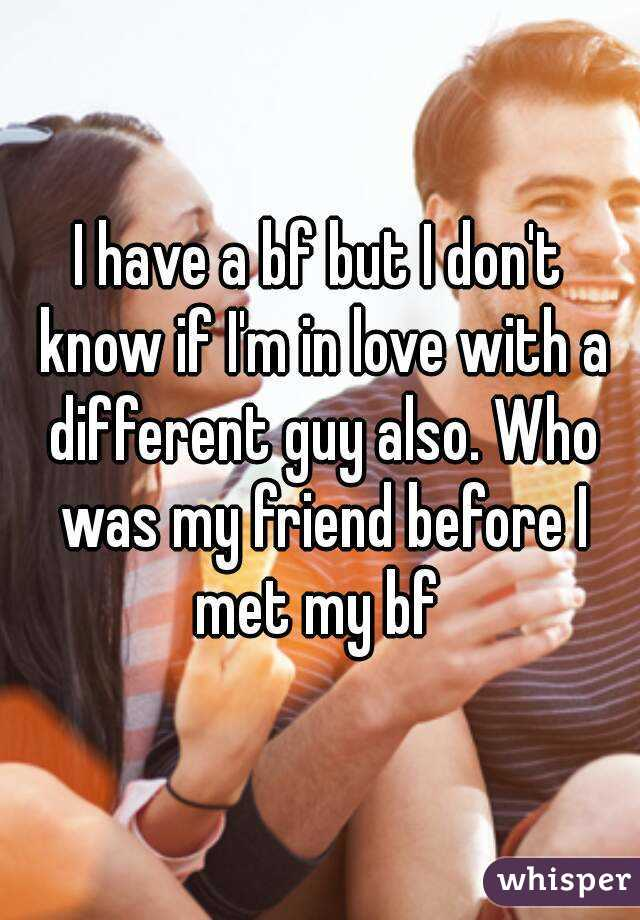 I have a bf but I don't know if I'm in love with a different guy also. Who was my friend before I met my bf