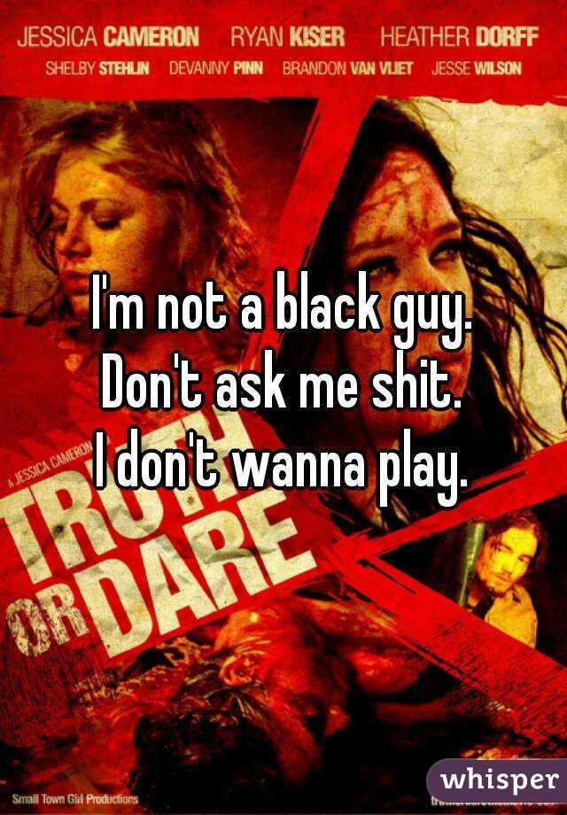 I'm not a black guy. Don't ask me shit. I don't wanna play.