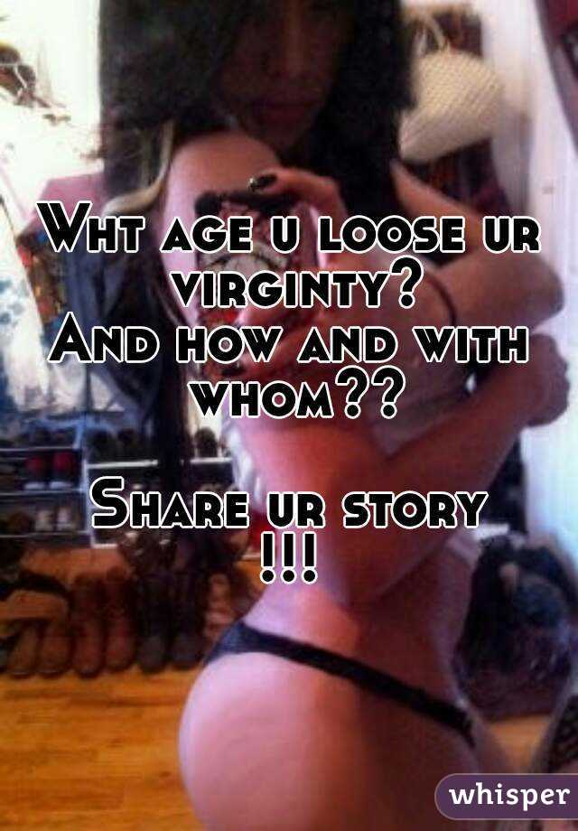 Wht age u loose ur virginty? And how and with whom??  Share ur story !!!
