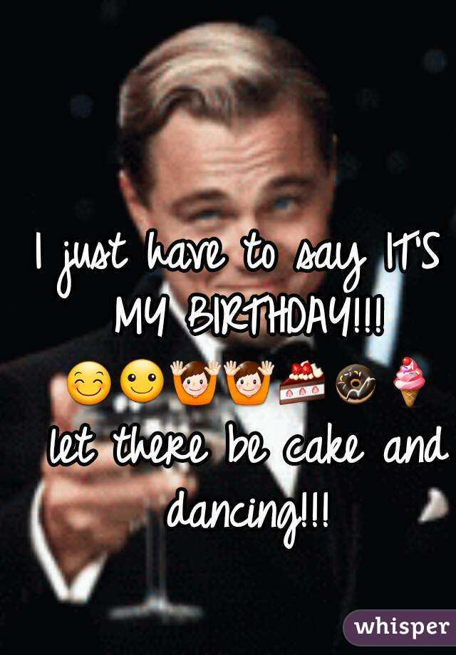 I just have to say IT'S MY BIRTHDAY!!! 😊☺🙌🙌🍰🍩🍦 let there be cake and dancing!!!