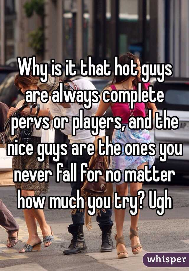Why is it that hot guys are always complete pervs or players, and the nice guys are the ones you never fall for no matter how much you try? Ugh