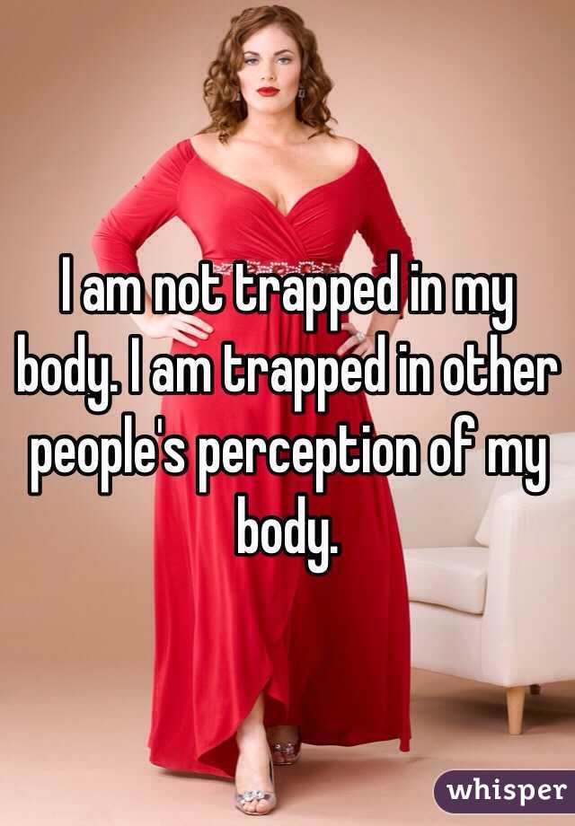 I am not trapped in my body. I am trapped in other people's perception of my body.