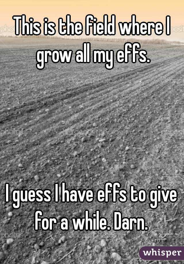 This is the field where I grow all my effs.     I guess I have effs to give for a while. Darn.
