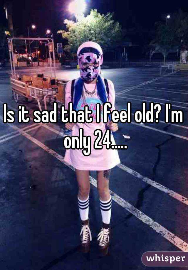 Is it sad that I feel old? I'm only 24.....